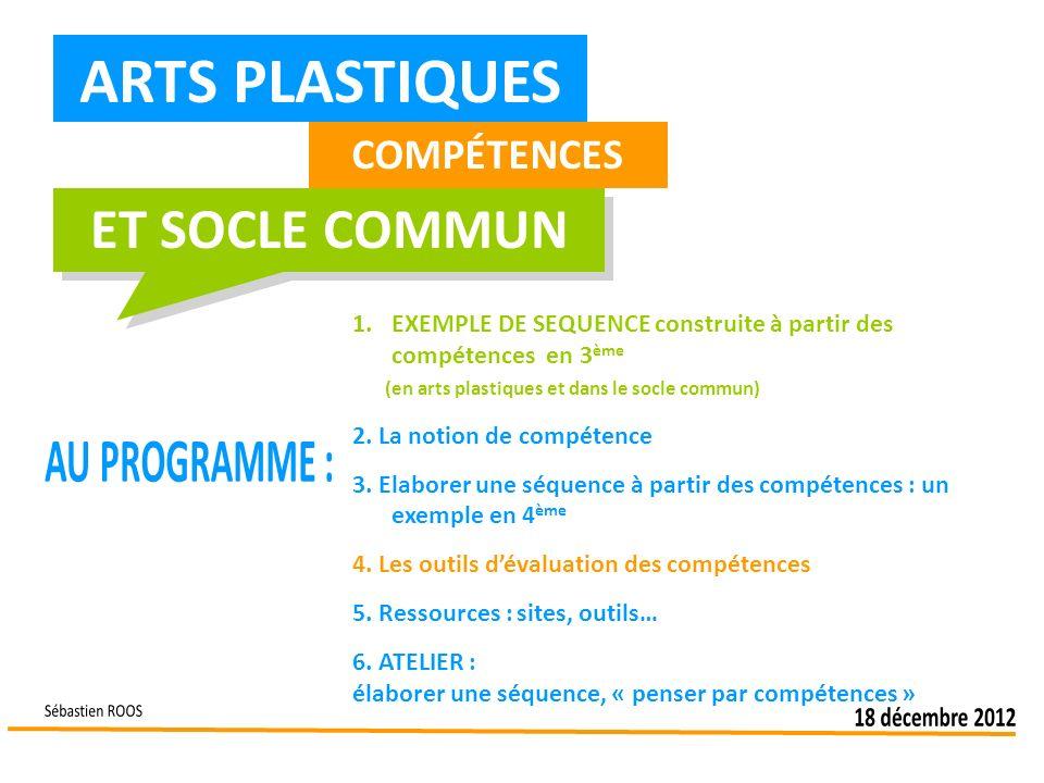 ARTS PLASTIQUES COMPÉTENCES ET SOCLE COMMUN 1.EXEMPLE DE SEQUENCE construite à partir des compétences en 3 ème (en arts plastiques et dans le socle co