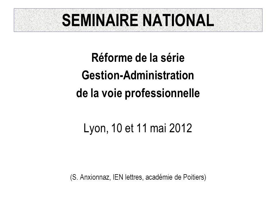 SEMINAIRE NATIONAL Réforme de la série Gestion-Administration de la voie professionnelle Lyon, 10 et 11 mai 2012 (S. Anxionnaz, IEN lettres, académie