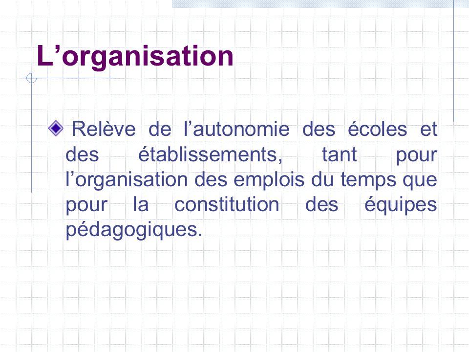 Lorganisation Relève de lautonomie des écoles et des établissements, tant pour lorganisation des emplois du temps que pour la constitution des équipes