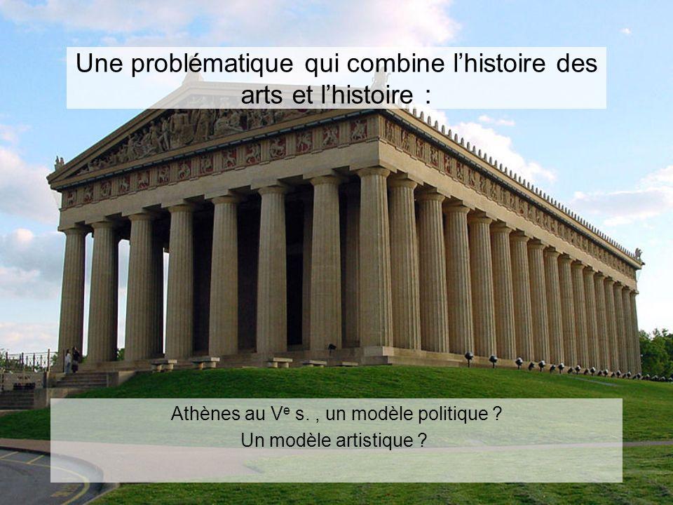 Une problématique qui combine lhistoire des arts et lhistoire : Athènes au V e s., un modèle politique ? Un modèle artistique ?