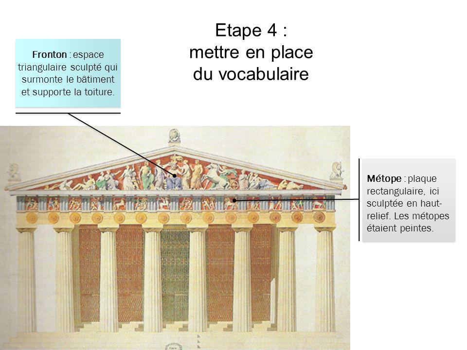 Etape 4 : mettre en place du vocabulaire Métope : plaque rectangulaire, ici sculptée en haut- relief. Les métopes étaient peintes. Fronton : espace tr