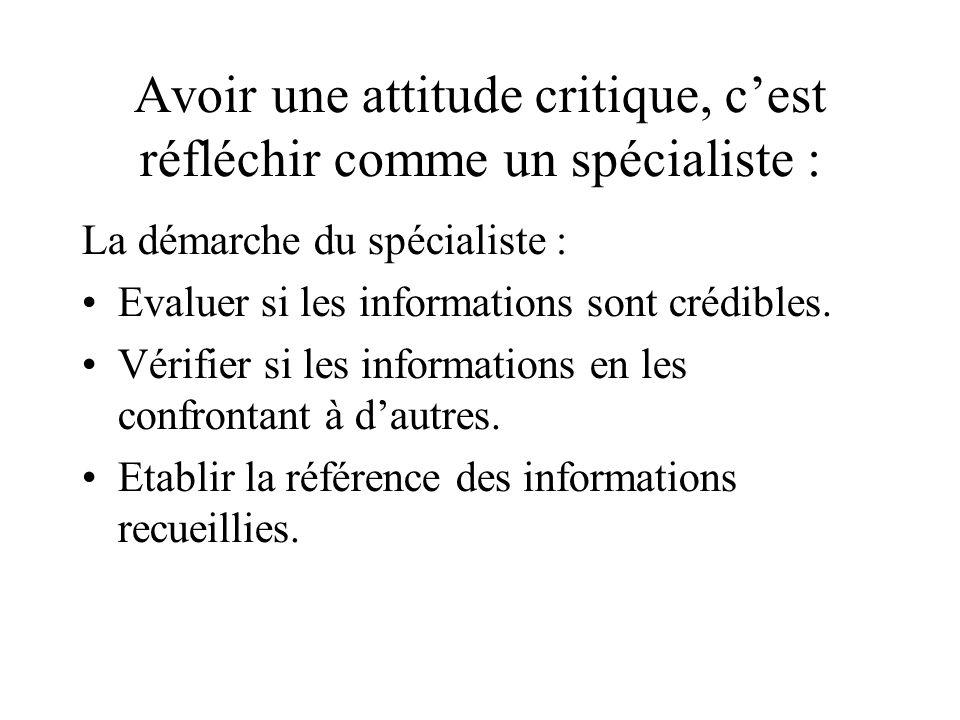 Avoir une attitude critique, cest réfléchir comme un spécialiste : La démarche du spécialiste : Evaluer si les informations sont crédibles. Vérifier s
