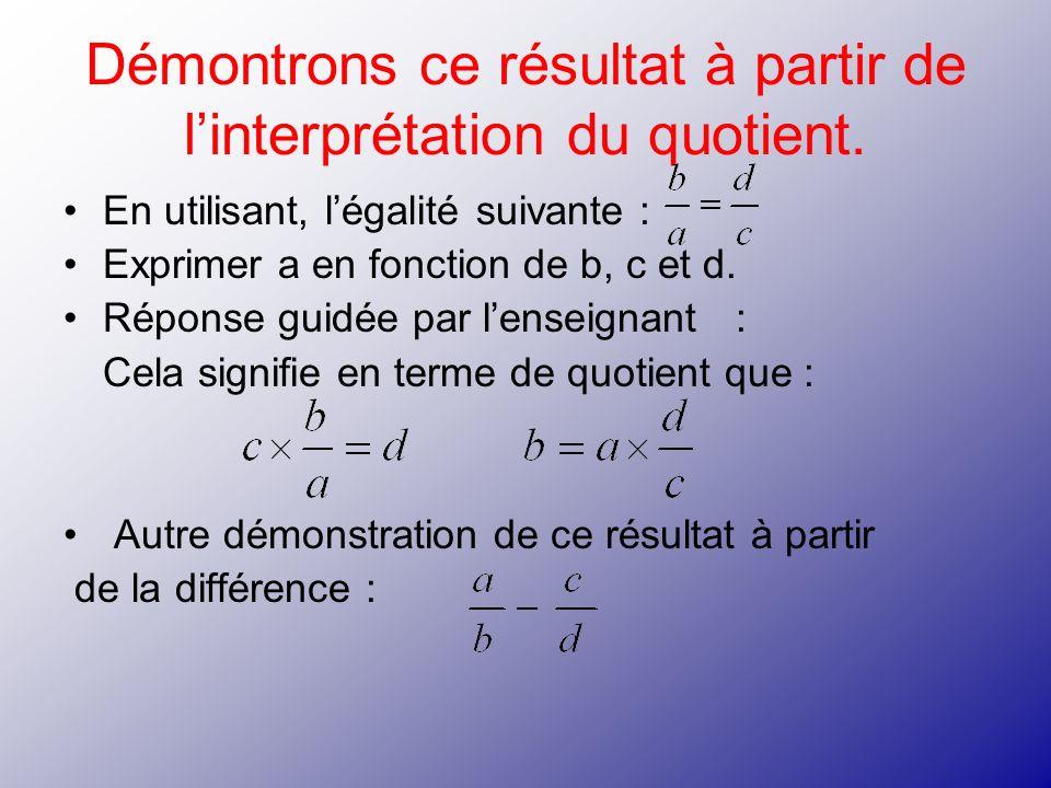 Démontrons ce résultat à partir de linterprétation du quotient. En utilisant, légalité suivante : Exprimer a en fonction de b, c et d. Réponse guidée