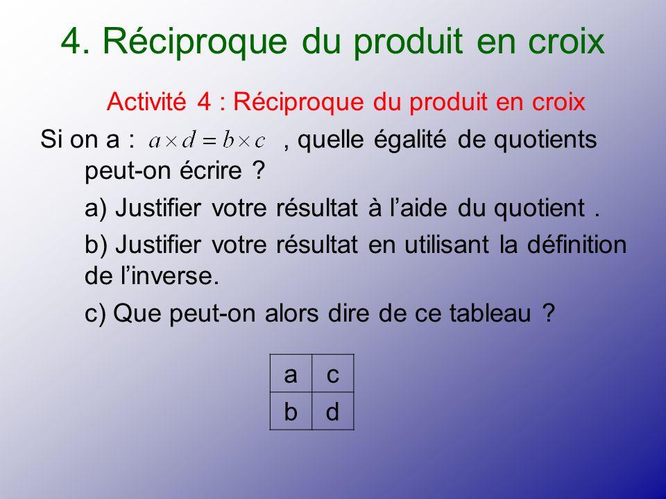 4. Réciproque du produit en croix Activité 4 : Réciproque du produit en croix Si on a :, quelle égalité de quotients peut-on écrire ? a) Justifier vot