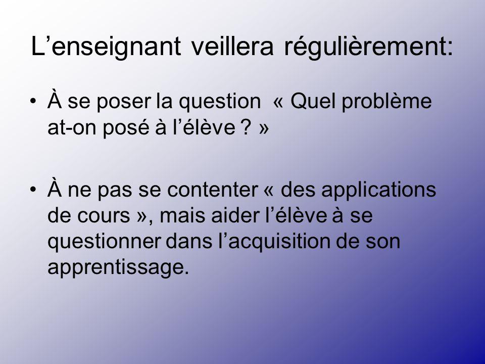 Lenseignant veillera régulièrement: À se poser la question « Quel problème at-on posé à lélève ? » À ne pas se contenter « des applications de cours »