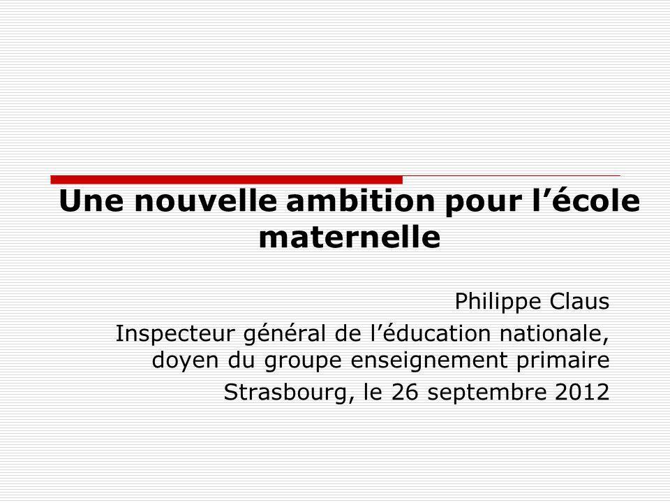 Une nouvelle ambition pour lécole maternelle Philippe Claus Inspecteur général de léducation nationale, doyen du groupe enseignement primaire Strasbou