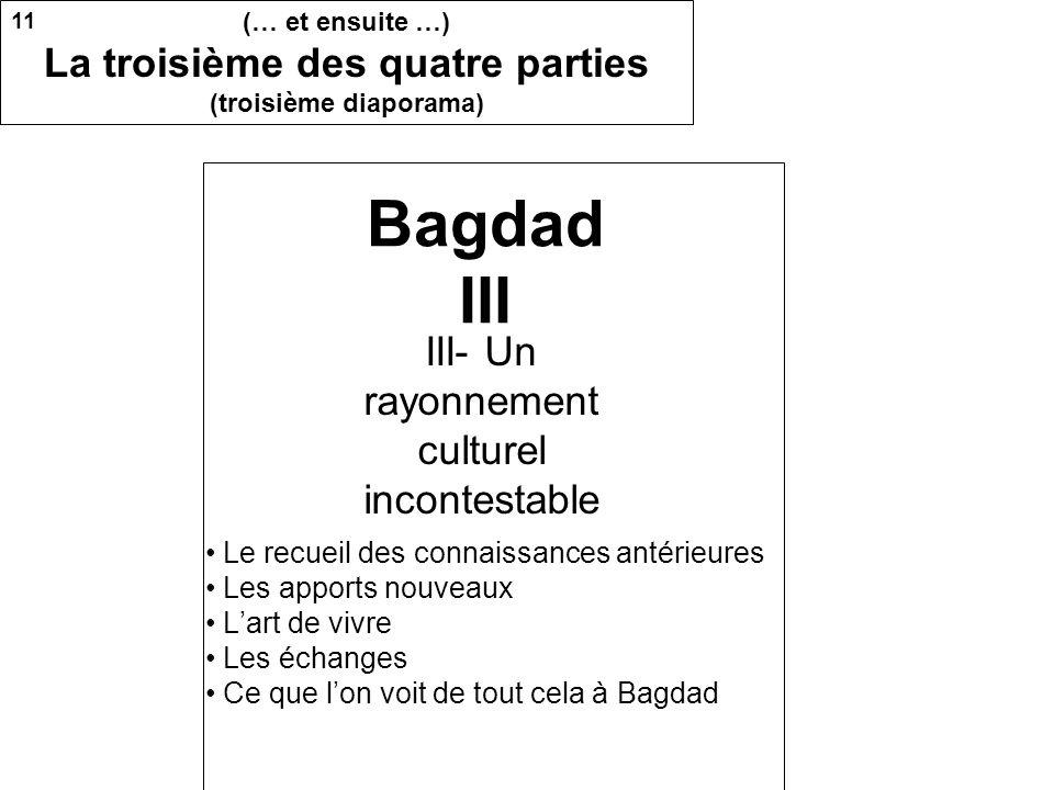 Bagdad III Le recueil des connaissances antérieures Les apports nouveaux Lart de vivre Les échanges Ce que lon voit de tout cela à Bagdad III- Un rayonnement culturel incontestable 11 (… et ensuite …) La troisième des quatre parties (troisième diaporama)