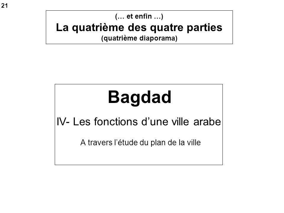 Bagdad A travers létude du plan de la ville IV- Les fonctions dune ville arabe 21 (… et enfin …) La quatrième des quatre parties (quatrième diaporama)