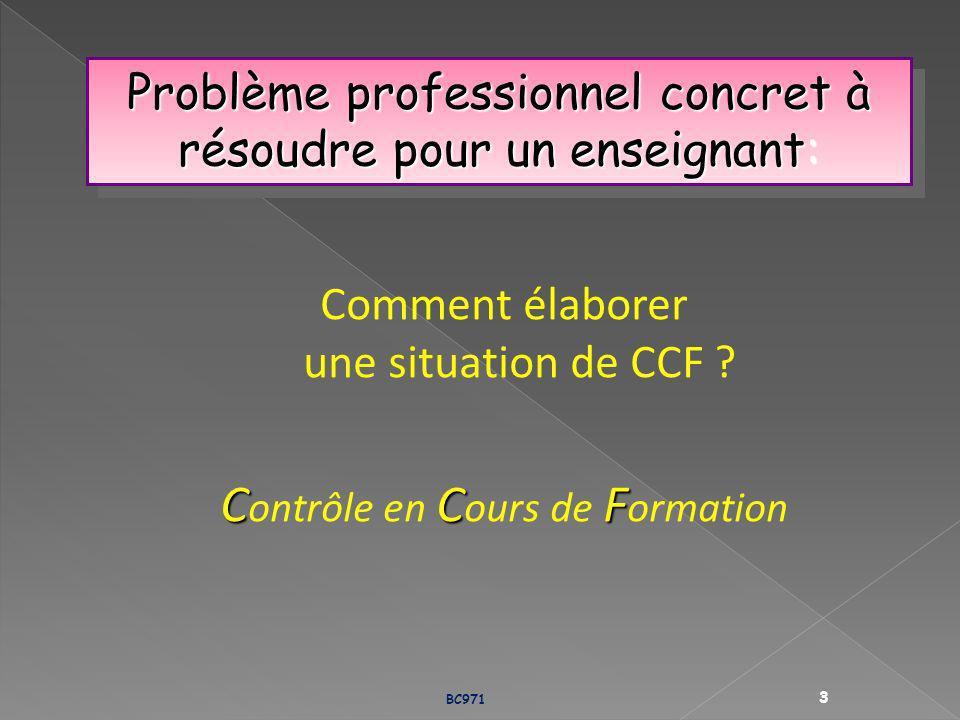 Problème professionnel concret à résoudre pour un enseignant: Comment élaborer une situation de CCF ? CCF C ontrôle en C ours de F ormation BC971 3