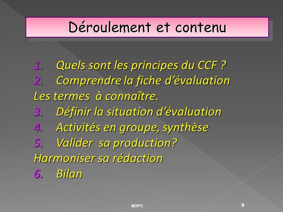 Déroulement et contenu BC971 9 1.Quels sont les principes du CCF ? 2.Comprendre la fiche dévaluation Les termes à connaître. 3.Définir la situation dé