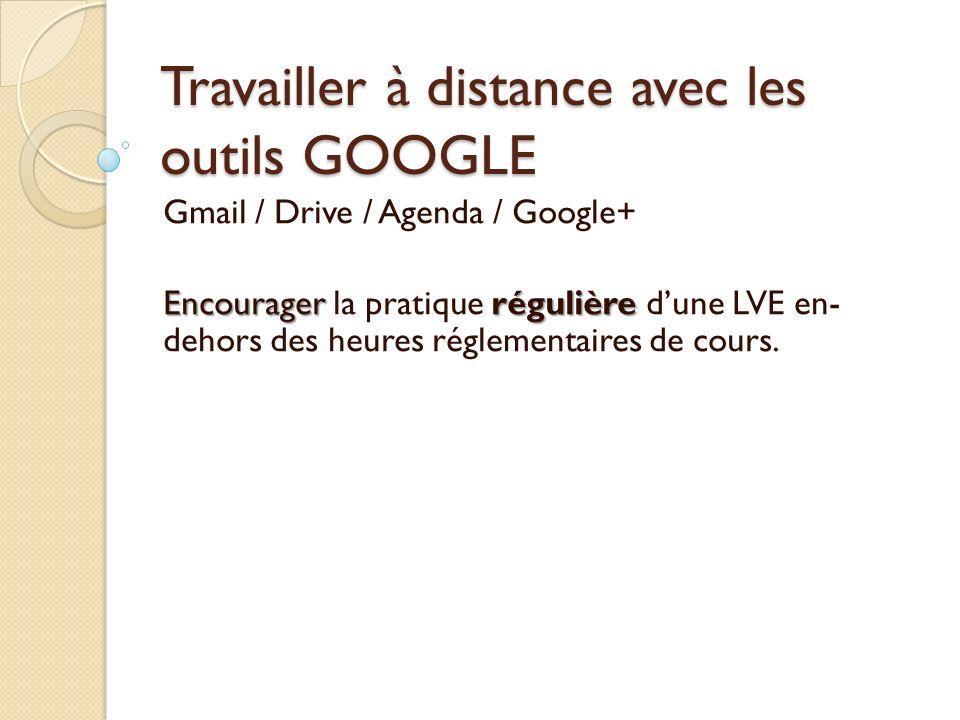 Travailler à distance avec les outils GOOGLE Gmail / Drive / Agenda / Google+ Encouragerrégulière Encourager la pratique régulière dune LVE en- dehors des heures réglementaires de cours.