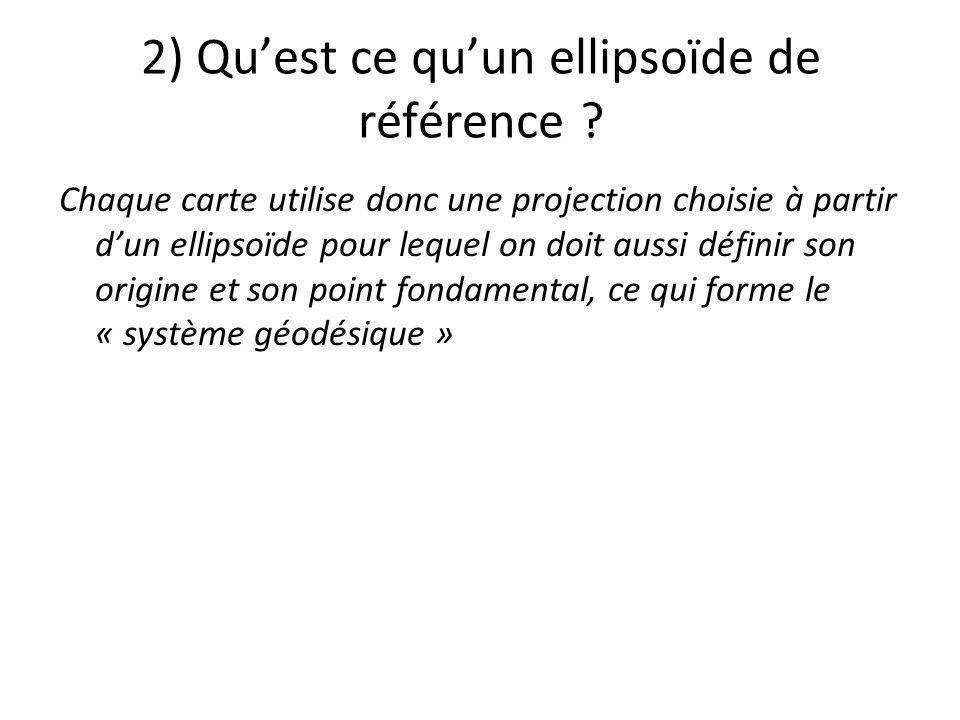 2) Quest ce quun ellipsoïde de référence ? Chaque carte utilise donc une projection choisie à partir dun ellipsoïde pour lequel on doit aussi définir