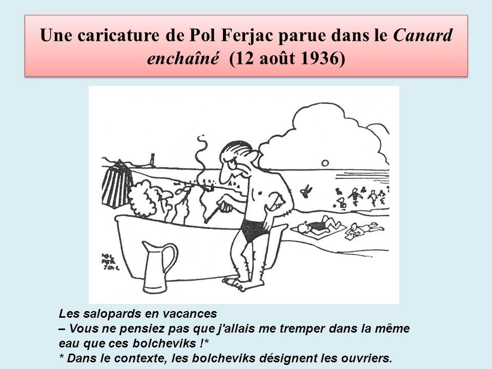 Une caricature de Pol Ferjac parue dans le Canard enchaîné (12 août 1936) Les salopards en vacances – Vous ne pensiez pas que j allais me tremper dans la même eau que ces bolcheviks !* * Dans le contexte, les bolcheviks désignent les ouvriers.