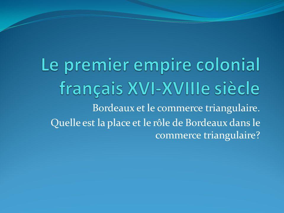 Bordeaux et le commerce triangulaire. Quelle est la place et le rôle de Bordeaux dans le commerce triangulaire?