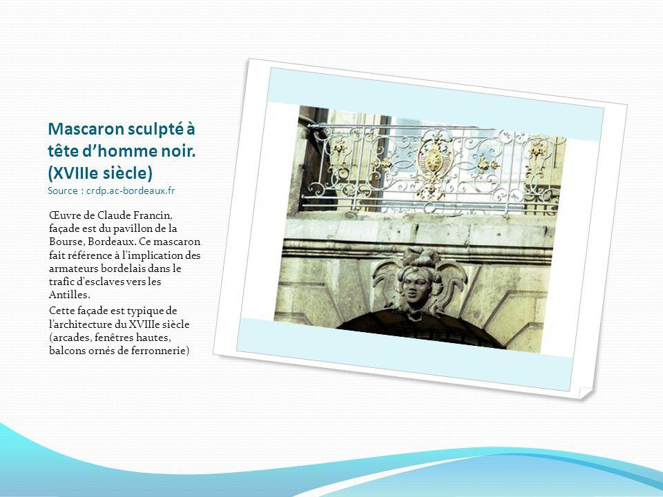 Mascaron sculpté à tête dhomme noir. (XVIIIe siècle) Source : crdp.ac-bordeaux.fr Œuvre de Claude Francin, façade est du pavillon de la Bourse, Bordea