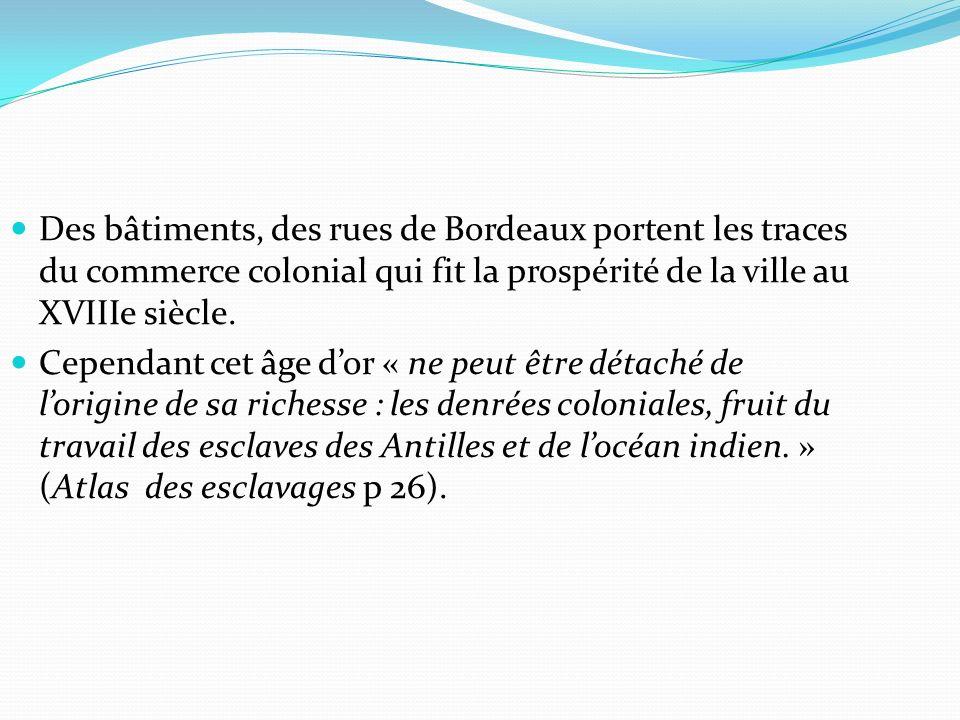 Des bâtiments, des rues de Bordeaux portent les traces du commerce colonial qui fit la prospérité de la ville au XVIIIe siècle. Cependant cet âge dor