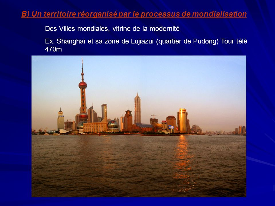 Pudong: les caractéristiques dun quartier mondial -Concentration du secteur tertiaire - Cinquantaine de banques - Hôtels internationaux - Sièges sociaux et grandes administrations -Services aux entreprises de pointes Pudong: un technopôle: -Zone de production et dexportation de Jinquiao - Zone financière et commerciale de Lujiazui - Zone franche de Waigaqiao (électronique, informatique) - Parc technologique de Zhanjiang
