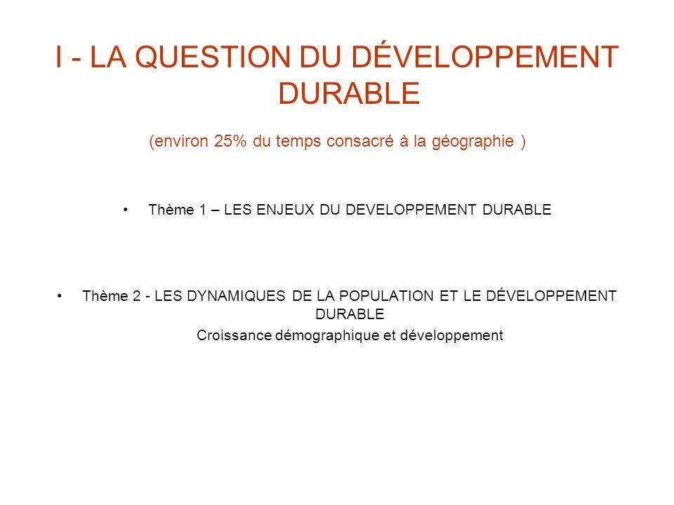 I - LA QUESTION DU DÉVELOPPEMENT DURABLE (environ 25% du temps consacré à la géographie ) Thème 1 – LES ENJEUX DU DEVELOPPEMENT DURABLE Thème 2 - LES DYNAMIQUES DE LA POPULATION ET LE DÉVELOPPEMENT DURABLE Croissance démographique et développement