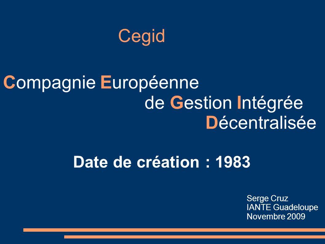 Cegid Compagnie Européenne de Gestion Intégrée Décentralisée Date de création : 1983 Serge Cruz IANTE Guadeloupe Novembre 2009