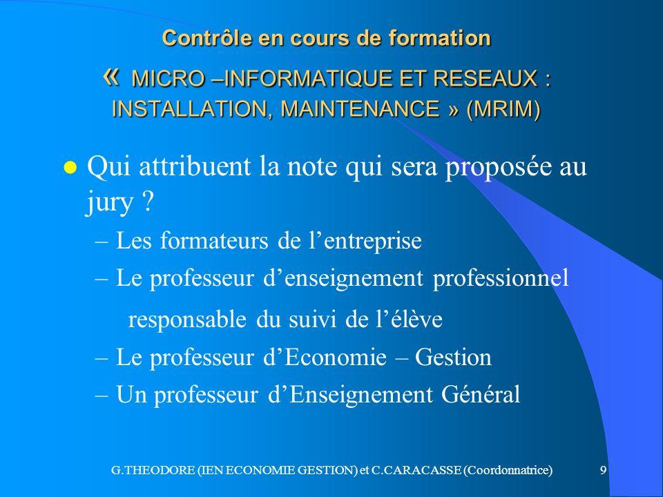 G.THEODORE (IEN ECONOMIE GESTION) et C.CARACASSE (Coordonnatrice)10 Contrôle en cours de formation « MICRO –INFORMATIQUE ET RESEAUX : INSTALLATION, MAINTENANCE » (MRIM l La note prend en compte deux éléments l 1 Les compétences acquises lors des interventions réalisées en entreprise (compétences en milieu professionnel) Domaine S.T.I : coef 1 Domaine économie-gestion : coef 0,5 l 2 Un exposé suivi dun entretien à partir du rapport rédigé par le candidat (dossier de synthèse Domaine S.T.I : coef 1 Domaine économie-gestion : coef 0,5