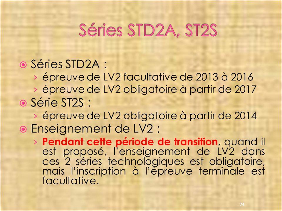 Séries STD2A : épreuve de LV2 facultative de 2013 à 2016 épreuve de LV2 obligatoire à partir de 2017 Série ST2S : épreuve de LV2 obligatoire à partir