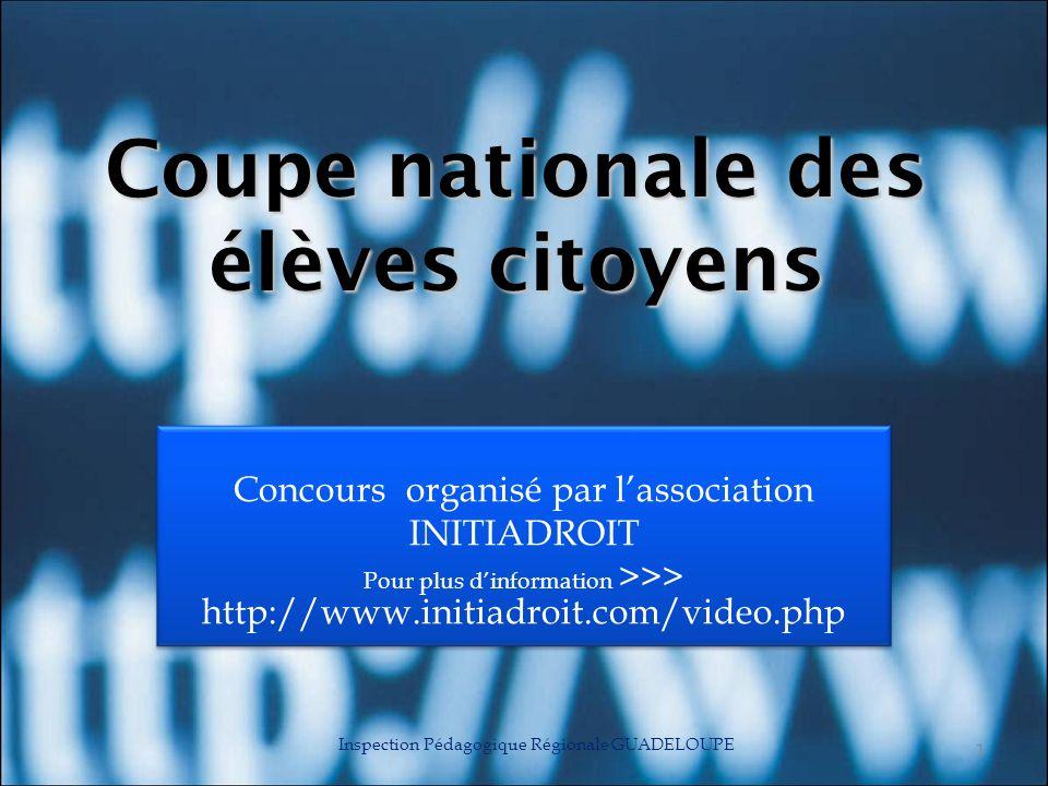 Coupe nationale des élèves citoyens Concours organisé par lassociation INITIADROIT Pour plus dinformation >>> http://www.initiadroit.com/video.php Inspection Pédagogique Régionale GUADELOUPE 1