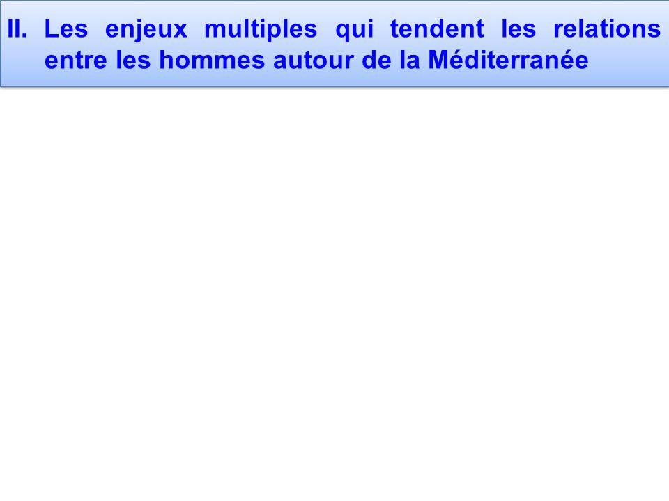 II. Les enjeux multiples qui tendent les relations entre les hommes autour de la Méditerranée