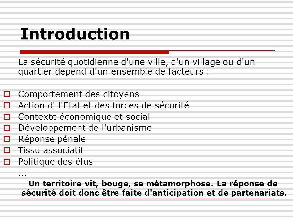 Introduction La sécurité quotidienne d'une ville, d'un village ou d'un quartier dépend d'un ensemble de facteurs : Comportement des citoyens Action d'