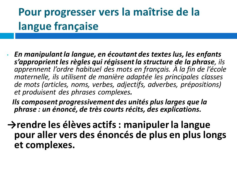 Pour progresser vers la maîtrise de la langue française En manipulant la langue, en écoutant des textes lus, les enfants sapproprient les règles qui r