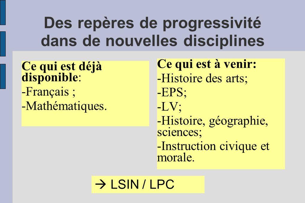 Des repères de progressivité dans de nouvelles disciplines Ce qui est déjà disponible: -Français ; -Mathématiques. Ce qui est à venir: -Histoire des a