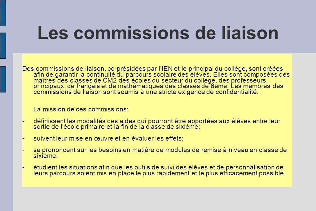 Les commissions de liaison Des commissions de liaison, co-présidées par lIEN et le principal du collège, sont créées afin de garantir la continuité du