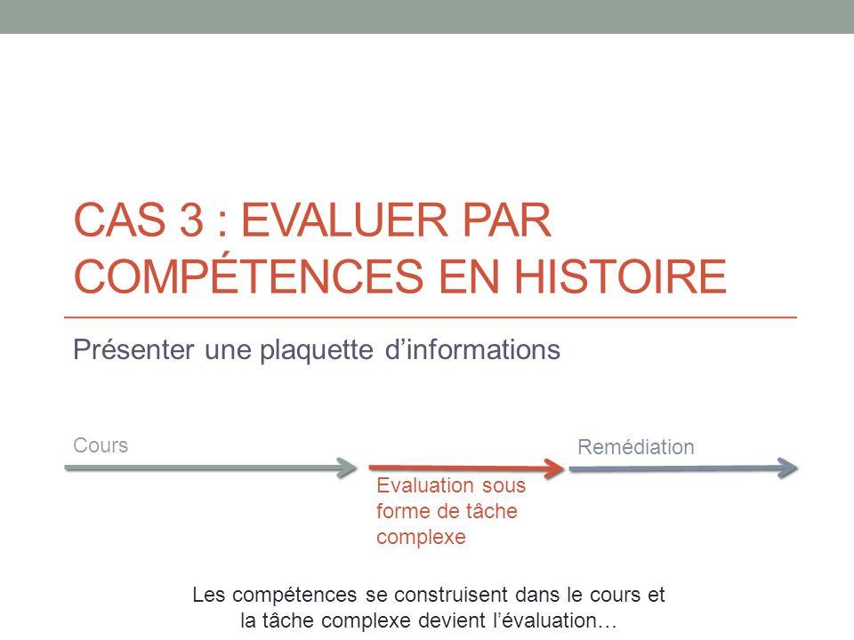 CAS 3 : EVALUER PAR COMPÉTENCES EN HISTOIRE Présenter une plaquette dinformations Cours Evaluation sous forme de tâche complexe Les compétences se con
