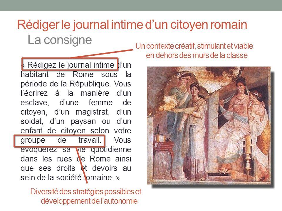 Rédiger le journal intime dun citoyen romain La consigne « Rédigez le journal intime dun habitant de Rome sous la période de la République. Vous lécri
