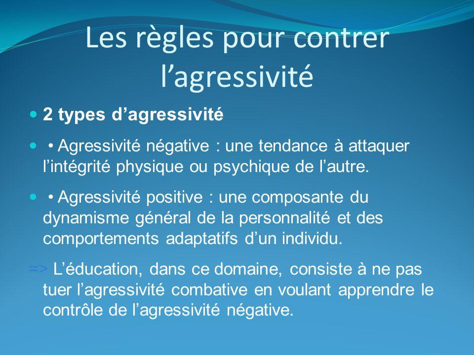 Les règles pour contrer lagressivité 2 types dagressivité Agressivité négative : une tendance à attaquer lintégrité physique ou psychique de lautre. A
