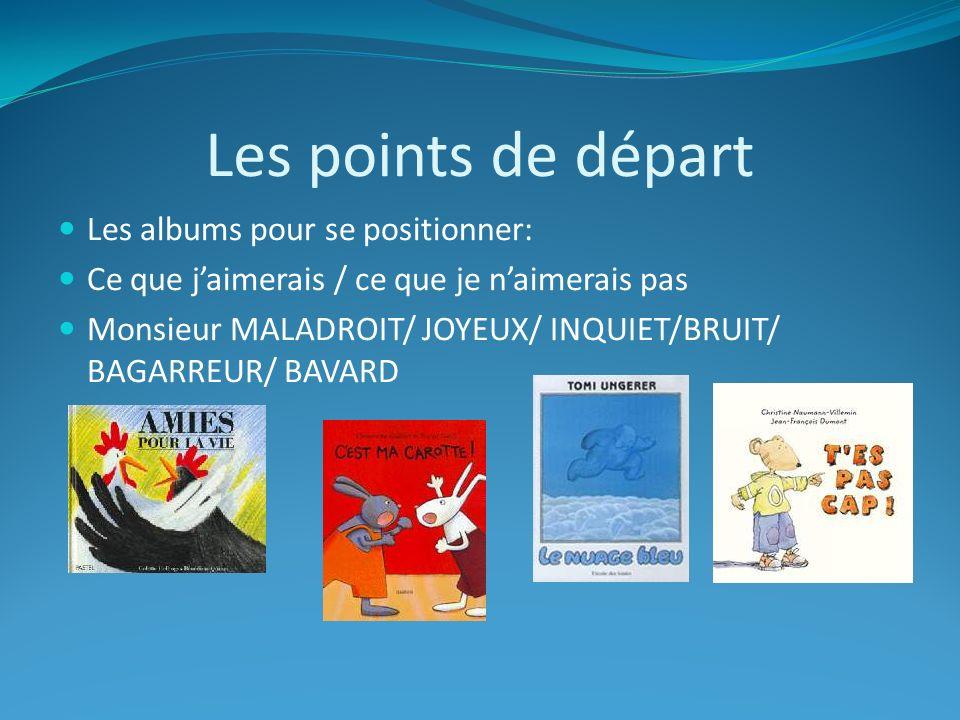 Les points de départ Les albums pour se positionner: Ce que jaimerais / ce que je naimerais pas Monsieur MALADROIT/ JOYEUX/ INQUIET/BRUIT/ BAGARREUR/ BAVARD