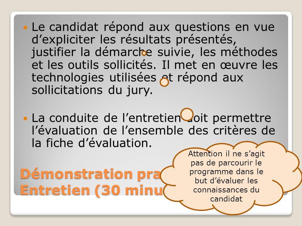 Démonstration pratique et Entretien (30 minutes) Le candidat répond aux questions en vue dexpliciter les résultats présentés, justifier la démarche suivie, les méthodes et les outils sollicités.