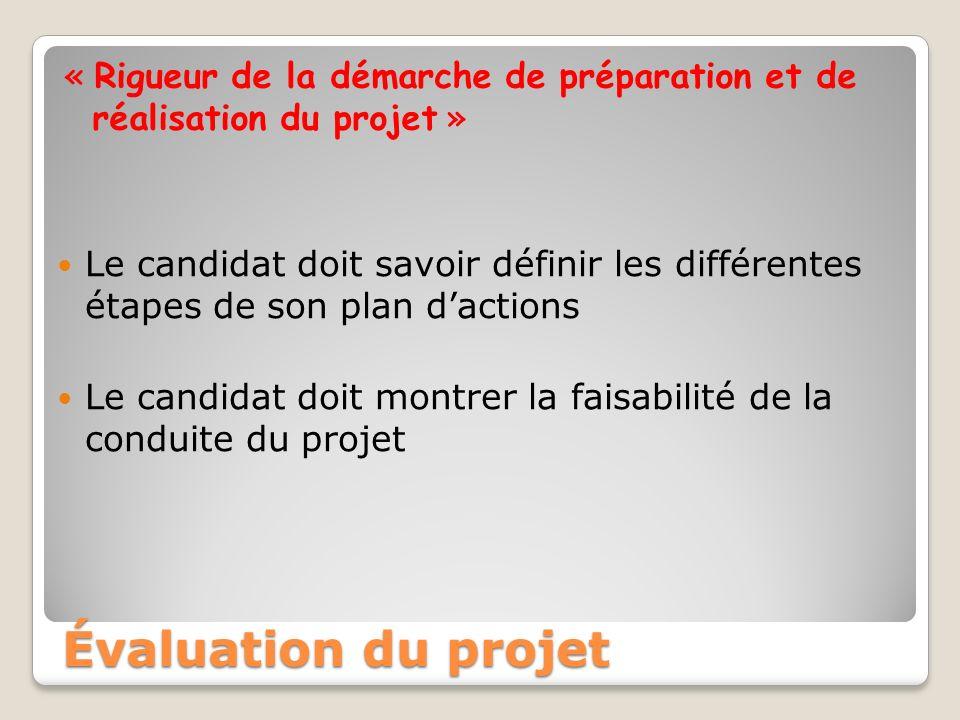 « Rigueur de la démarche de préparation et de réalisation du projet » Le candidat doit savoir définir les différentes étapes de son plan dactions Le candidat doit montrer la faisabilité de la conduite du projet Évaluation du projet