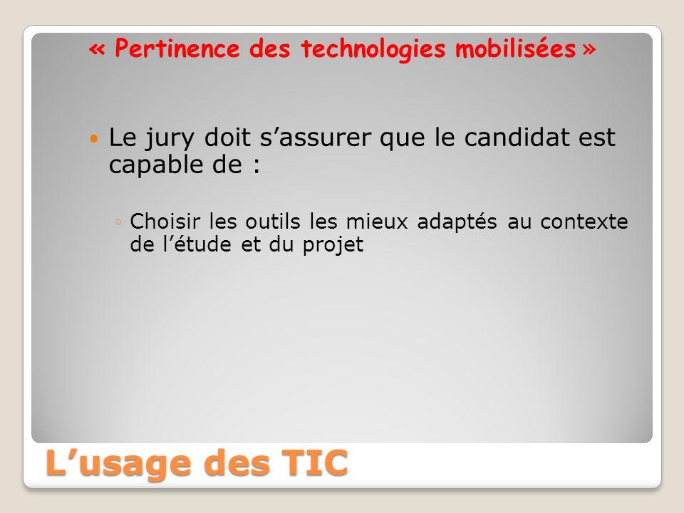 « Pertinence des technologies mobilisées » Le jury doit sassurer que le candidat est capable de : Choisir les outils les mieux adaptés au contexte de létude et du projet Lusage des TIC