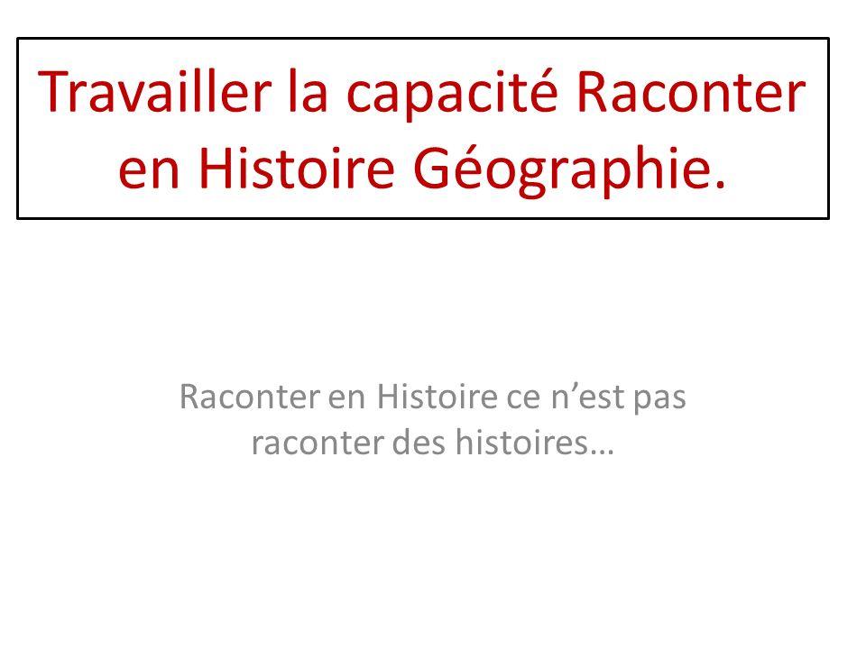 Travailler la capacité Raconter en Histoire Géographie. Raconter en Histoire ce nest pas raconter des histoires…