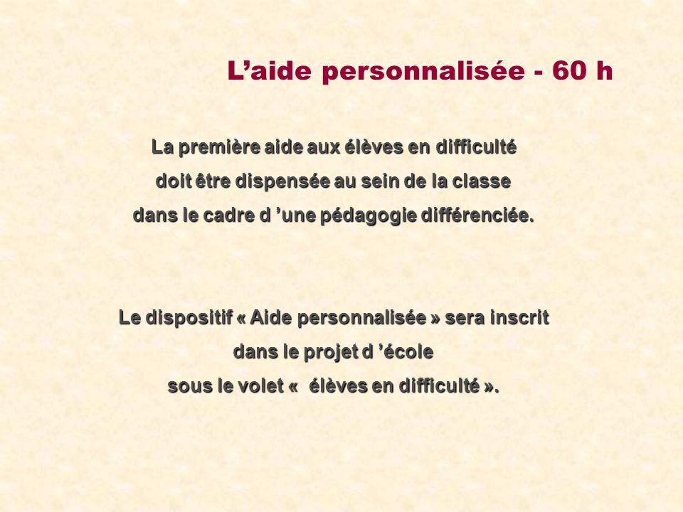 Laide personnalisée - 60 h La première aide aux élèves en difficulté doit être dispensée au sein de la classe dans le cadre d une pédagogie différenciée.