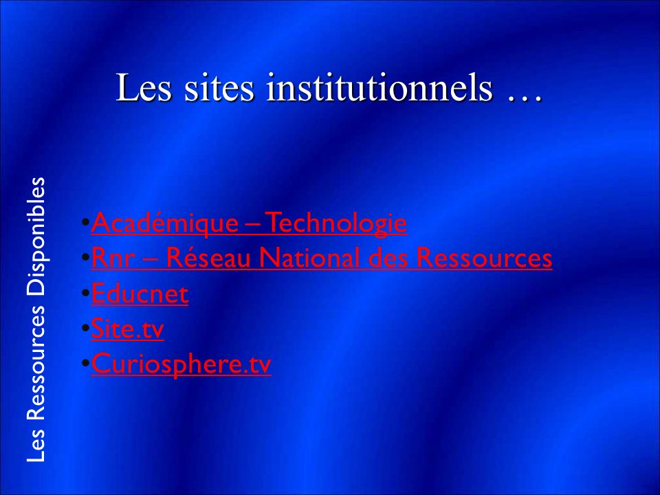 Les Ressources Disponibles Les sites institutionnels … Académique – Technologie Rnr – Réseau National des Ressources Educnet Site.tv Curiosphere.tv