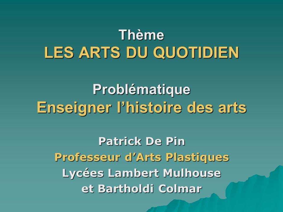 Thème LES ARTS DU QUOTIDIEN Problématique Enseigner lhistoire des arts Patrick De Pin Professeur dArts Plastiques Lycées Lambert Mulhouse et Bartholdi