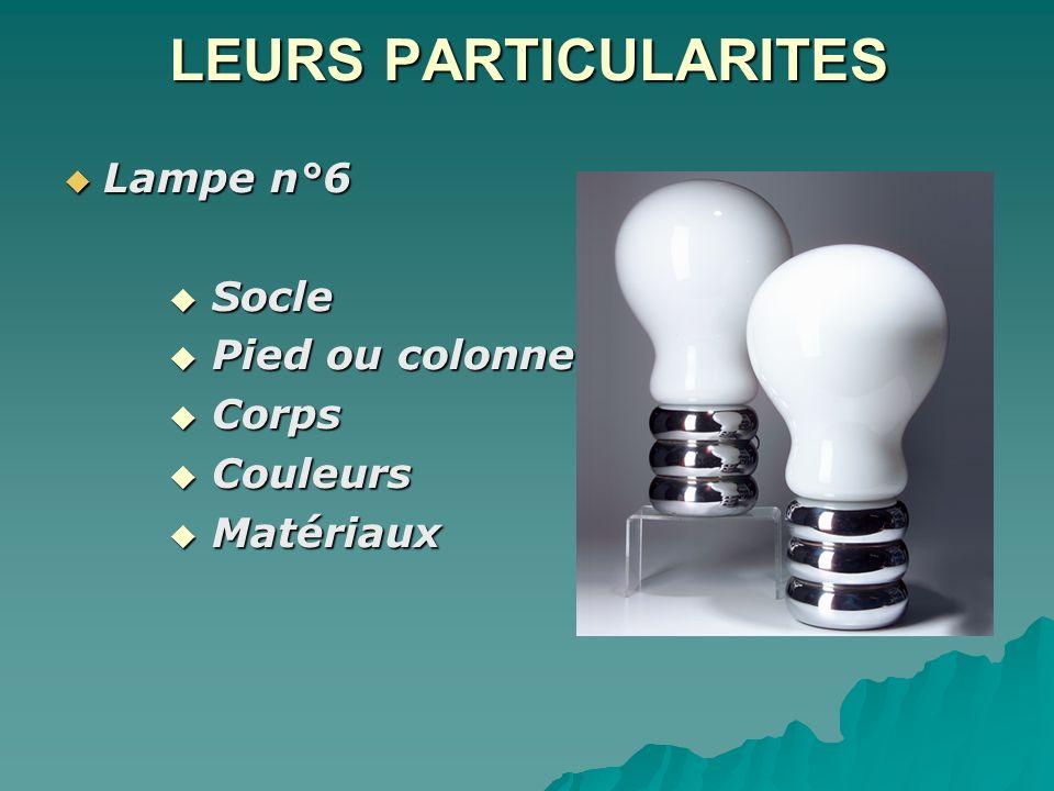 LEURS PARTICULARITES Lampe n°6 Lampe n°6 Socle Socle Pied ou colonne Pied ou colonne Corps Corps Couleurs Couleurs Matériaux Matériaux