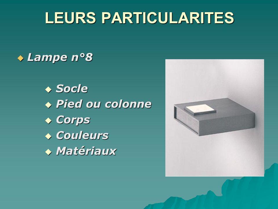 LEURS PARTICULARITES Lampe n°8 Lampe n°8 Socle Socle Pied ou colonne Pied ou colonne Corps Corps Couleurs Couleurs Matériaux Matériaux
