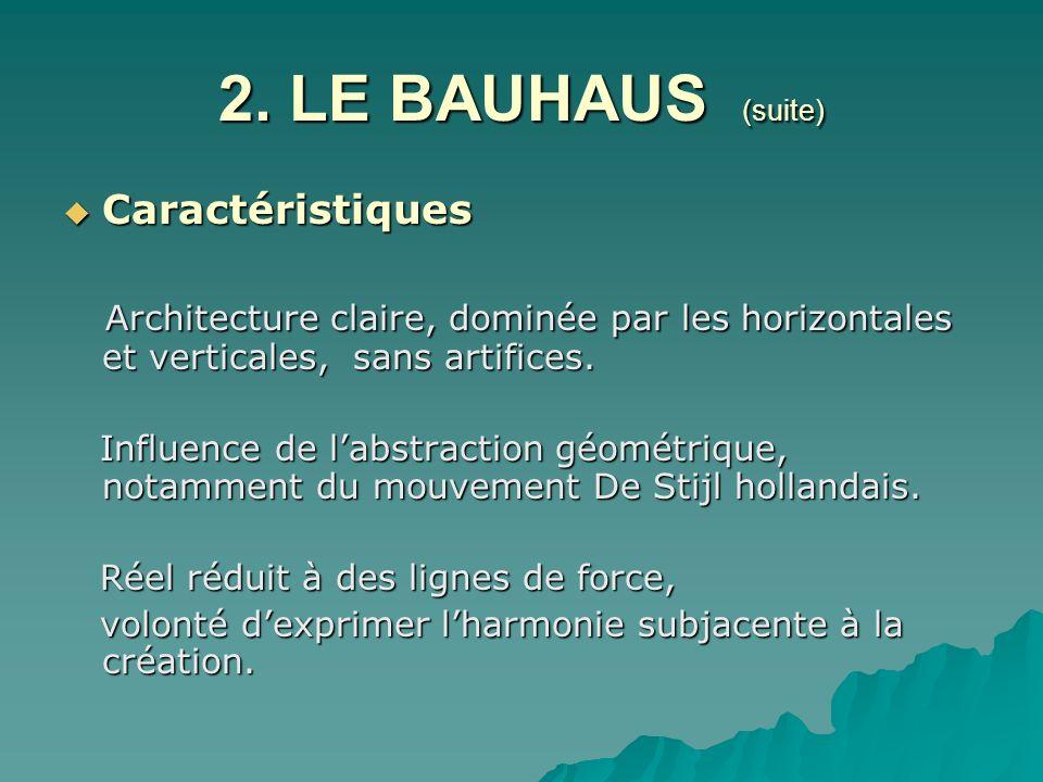 2. LE BAUHAUS (suite) Caractéristiques Caractéristiques Architecture claire, dominée par les horizontales et verticales, sans artifices. Architecture