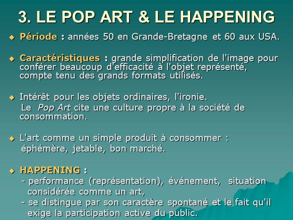 3. LE POP ART & LE HAPPENING Période : années 50 en Grande-Bretagne et 60 aux USA. Période : années 50 en Grande-Bretagne et 60 aux USA. Caractéristiq