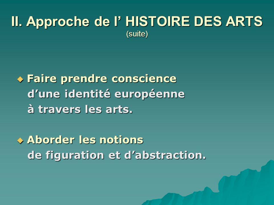 II. Approche de l HISTOIRE DES ARTS (suite) Faire prendre conscience Faire prendre conscience dune identité européenne dune identité européenne à trav