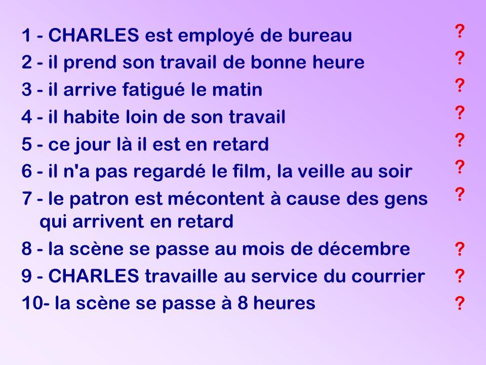 ? ? ? ? ? ? ? ? ? ? 1 - CHARLES est employé de bureau 2 - il prend son travail de bonne heure 3 - il arrive fatigué le matin 4 - il habite loin de son