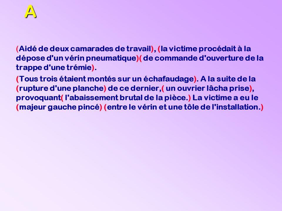 A (Aidé de deux camarades de travail), (la victime procédait à la dépose d'un vérin pneumatique)( de commande d'ouverture de la trappe d'une trémie).