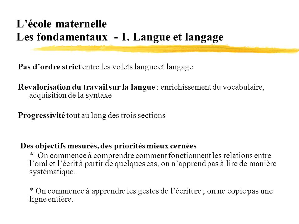 Lécole maternelle Les fondamentaux - 1. Langue et langage Pas dordre strict entre les volets langue et langage Revalorisation du travail sur la langue